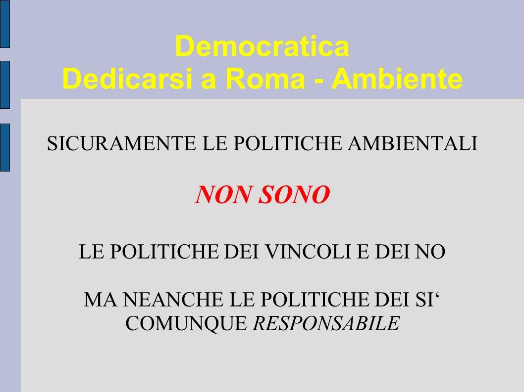 Democratica Dedicarsi a Roma - Ambiente SICURAMENTE LE POLITICHE AMBIENTALI NON SONO LE POLITICHE DEI VINCOLI E DEI NO MA NEANCHE LE POLITICHE DEI SI COMUNQUE RESPONSABILE