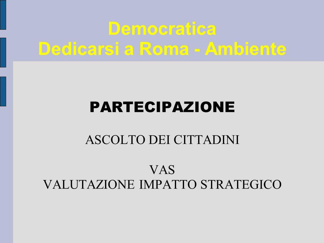 Democratica Dedicarsi a Roma - Ambiente PARTECIPAZIONE ASCOLTO DEI CITTADINI VAS VALUTAZIONE IMPATTO STRATEGICO
