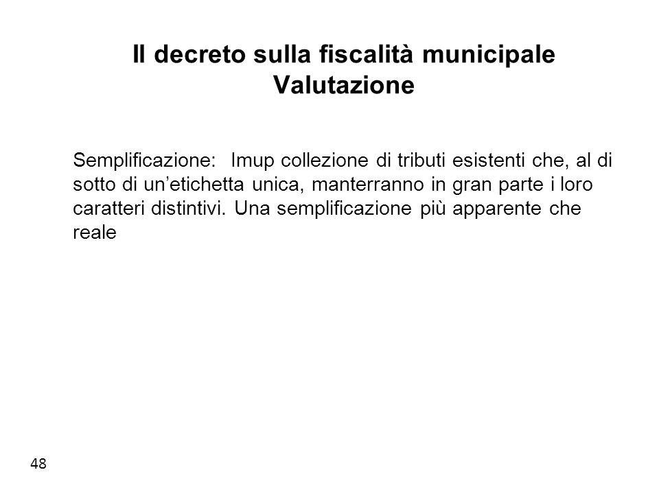 48 Il decreto sulla fiscalità municipale Valutazione Semplificazione: Imup collezione di tributi esistenti che, al di sotto di unetichetta unica, manterranno in gran parte i loro caratteri distintivi.