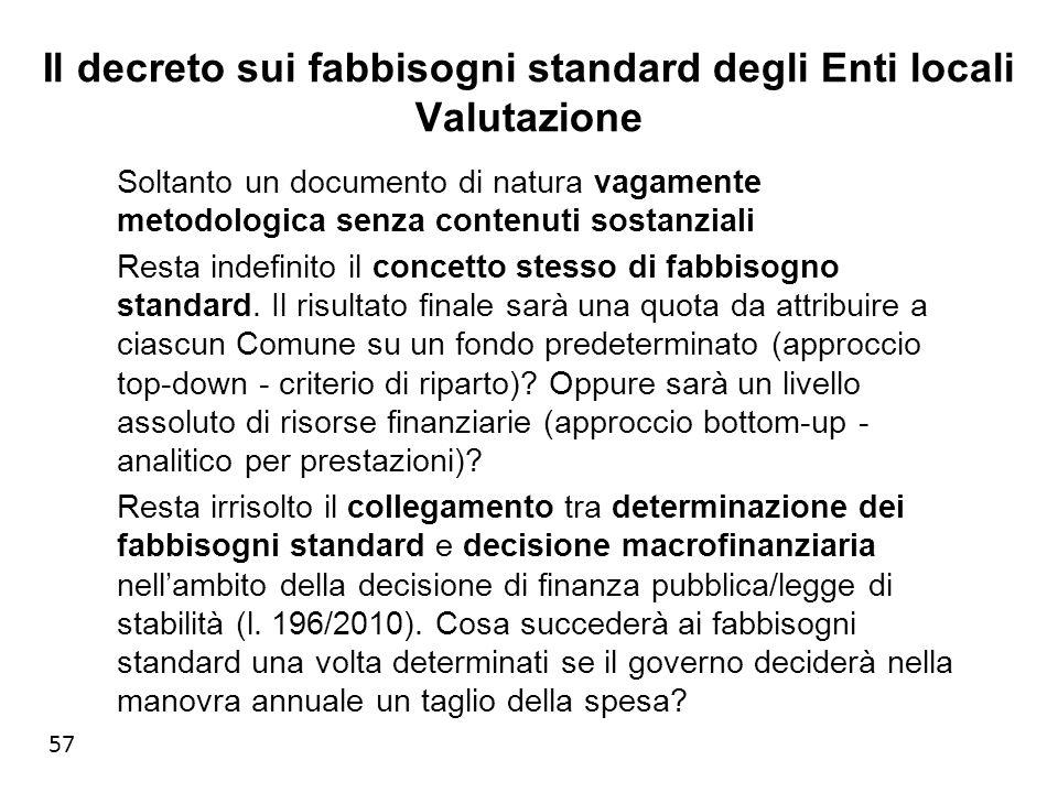 57 Il decreto sui fabbisogni standard degli Enti locali Valutazione Soltanto un documento di natura vagamente metodologica senza contenuti sostanziali Resta indefinito il concetto stesso di fabbisogno standard.