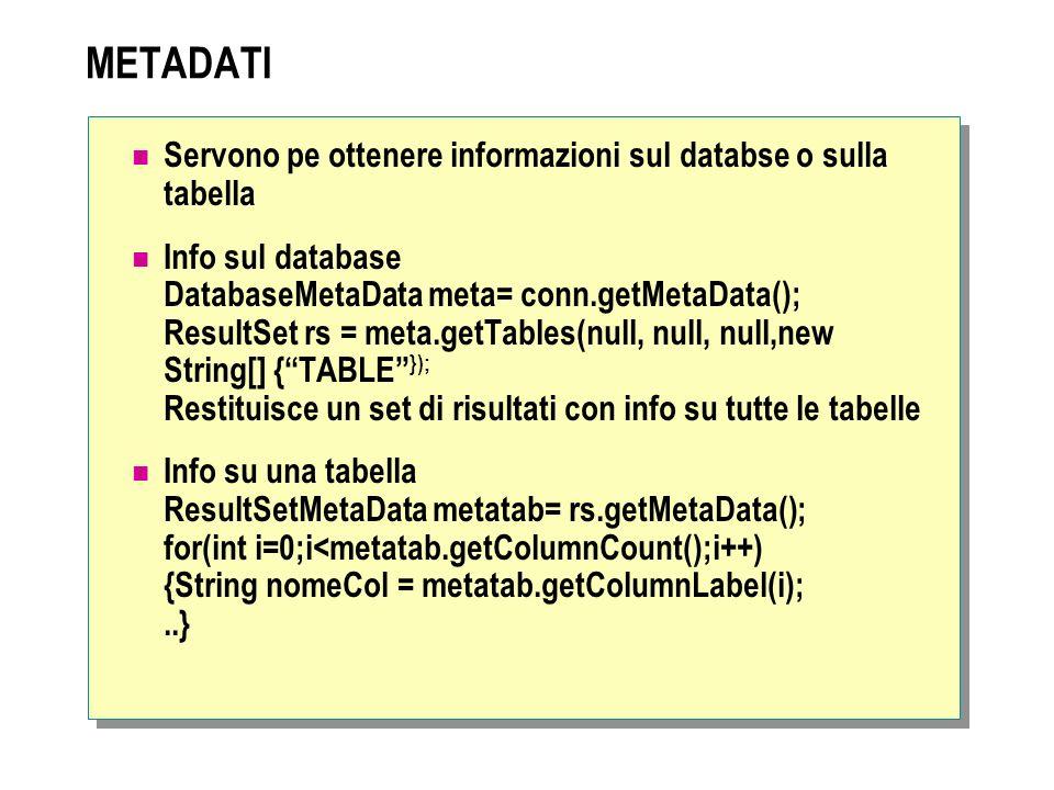 METADATI Servono pe ottenere informazioni sul databse o sulla tabella Info sul database DatabaseMetaData meta= conn.getMetaData(); ResultSet rs = meta