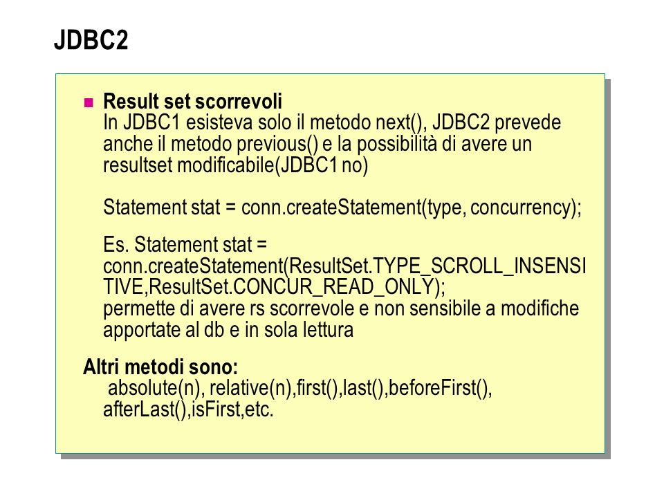 JDBC2 Result set scorrevoli In JDBC1 esisteva solo il metodo next(), JDBC2 prevede anche il metodo previous() e la possibilità di avere un resultset m