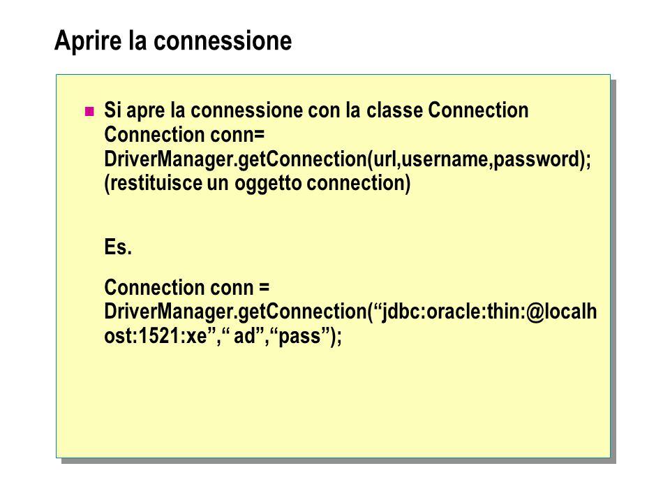 Aprire la connessione Si apre la connessione con la classe Connection Connection conn= DriverManager.getConnection(url,username,password); (restituisce un oggetto connection) Es.