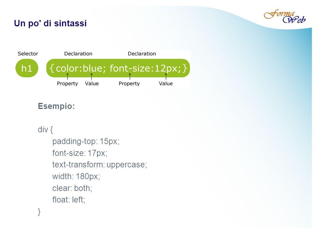 Un po di sintassi Esempio: div { padding-top: 15px; font-size: 17px; text-transform: uppercase; width: 180px; clear: both; float: left; }
