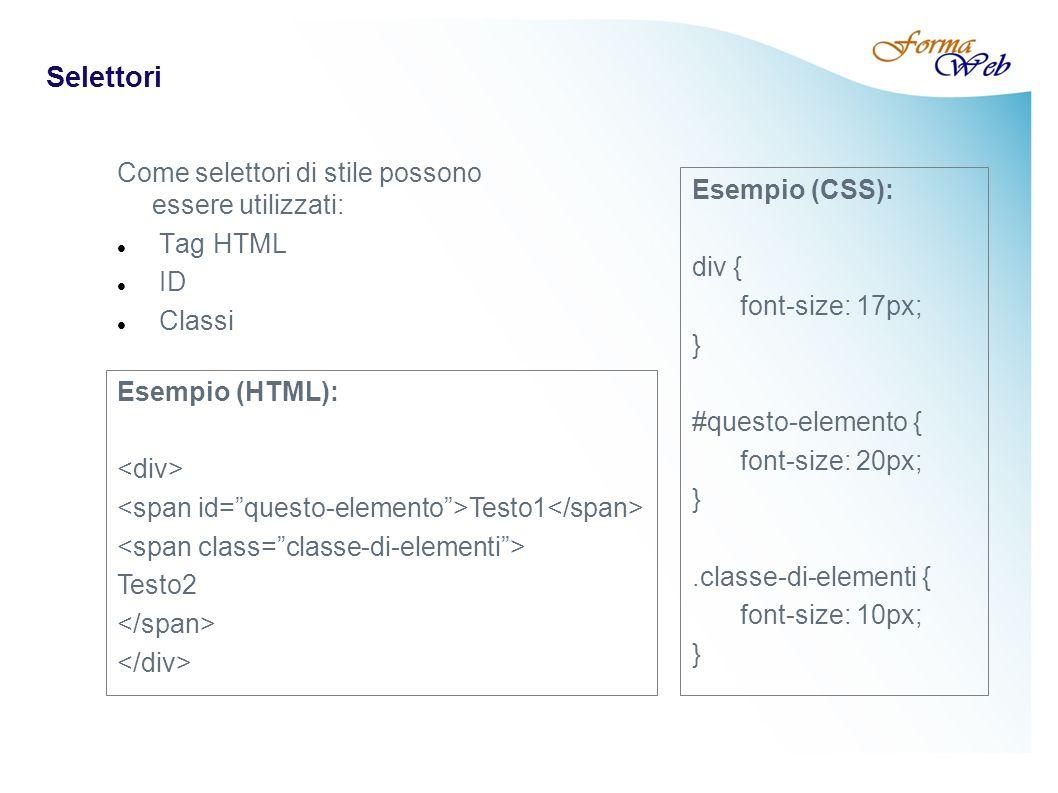 Selettori Come selettori di stile possono essere utilizzati: Tag HTML ID Classi Esempio (HTML): Testo1 Testo2 Esempio (CSS): div { font-size: 17px; } #questo-elemento { font-size: 20px; }.classe-di-elementi { font-size: 10px; }