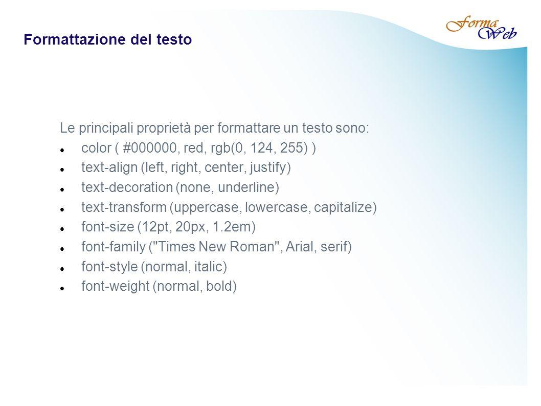Formattazione del testo Le principali proprietà per formattare un testo sono: color ( #000000, red, rgb(0, 124, 255) ) text-align (left, right, center, justify) text-decoration (none, underline) text-transform (uppercase, lowercase, capitalize) font-size (12pt, 20px, 1.2em) font-family ( Times New Roman , Arial, serif) font-style (normal, italic) font-weight (normal, bold)