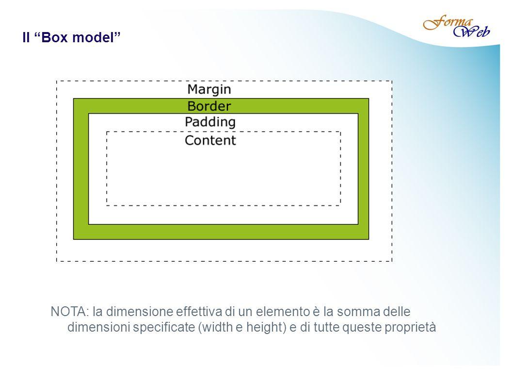 Il Box model NOTA: la dimensione effettiva di un elemento è la somma delle dimensioni specificate (width e height) e di tutte queste proprietà