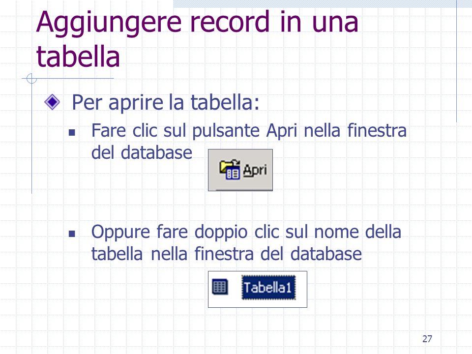 27 Aggiungere record in una tabella Per aprire la tabella: Fare clic sul pulsante Apri nella finestra del database Oppure fare doppio clic sul nome de