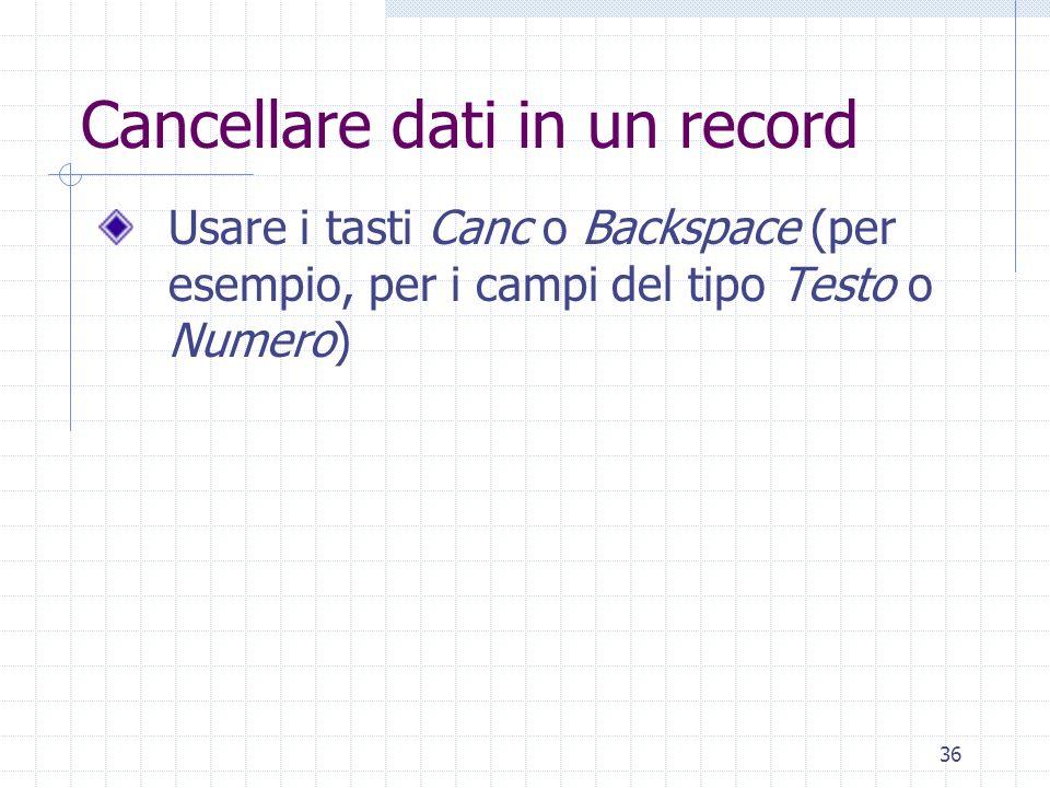 36 Cancellare dati in un record Usare i tasti Canc o Backspace (per esempio, per i campi del tipo Testo o Numero)