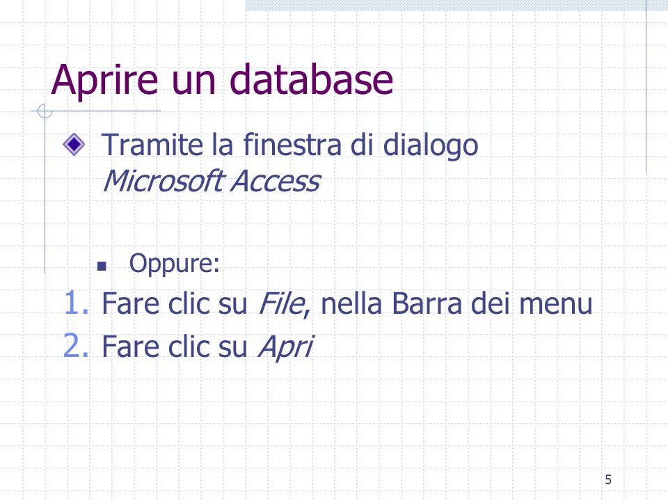 5 Aprire un database Tramite la finestra di dialogo Microsoft Access Oppure: 1. Fare clic su File, nella Barra dei menu 2. Fare clic su Apri