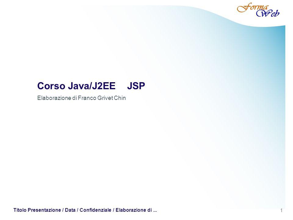 1 Titolo Presentazione / Data / Confidenziale / Elaborazione di... Corso Java/J2EE JSP Elaborazione di Franco Grivet Chin