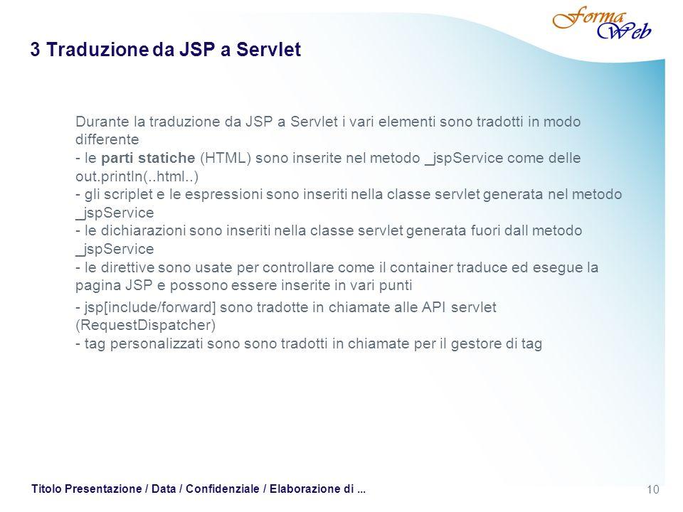 10 Titolo Presentazione / Data / Confidenziale / Elaborazione di... 3 Traduzione da JSP a Servlet Durante la traduzione da JSP a Servlet i vari elemen