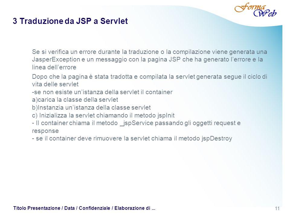 11 Titolo Presentazione / Data / Confidenziale / Elaborazione di... 3 Traduzione da JSP a Servlet Se si verifica un errore durante la traduzione o la