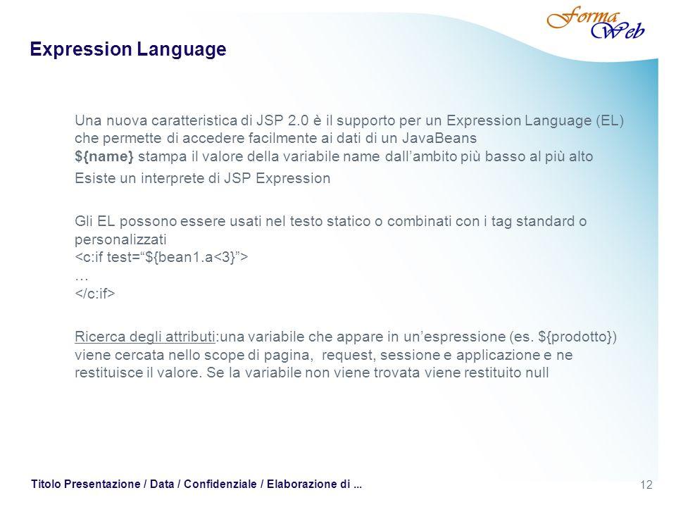 12 Titolo Presentazione / Data / Confidenziale / Elaborazione di... Expression Language Una nuova caratteristica di JSP 2.0 è il supporto per un Expre