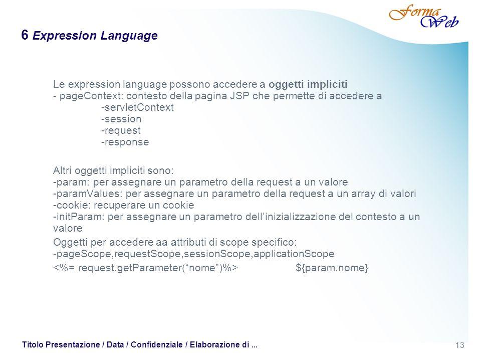 13 Titolo Presentazione / Data / Confidenziale / Elaborazione di... 6 Expression Language Le expression language possono accedere a oggetti impliciti