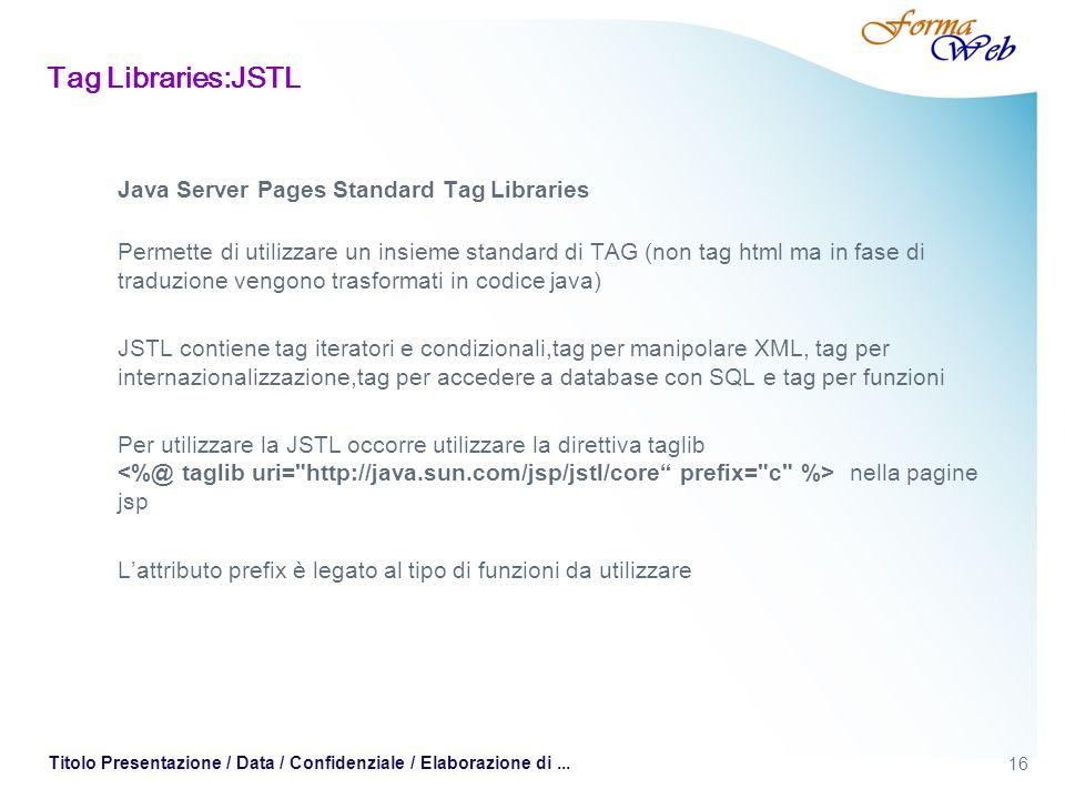 16 Titolo Presentazione / Data / Confidenziale / Elaborazione di... Tag Libraries:JSTL Java Server Pages Standard Tag Libraries Permette di utilizzare