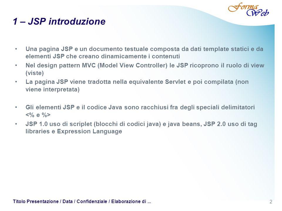 2 Titolo Presentazione / Data / Confidenziale / Elaborazione di... 1 – JSP introduzione Una pagina JSP e un documento testuale composta da dati templa