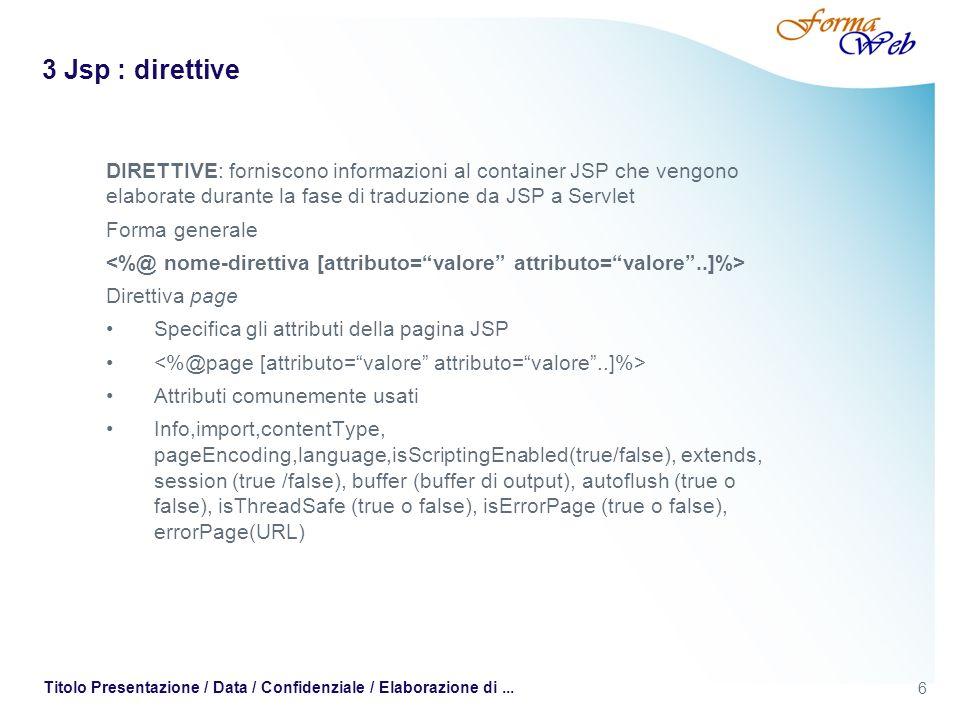6 Titolo Presentazione / Data / Confidenziale / Elaborazione di... 3 Jsp : direttive DIRETTIVE: forniscono informazioni al container JSP che vengono e