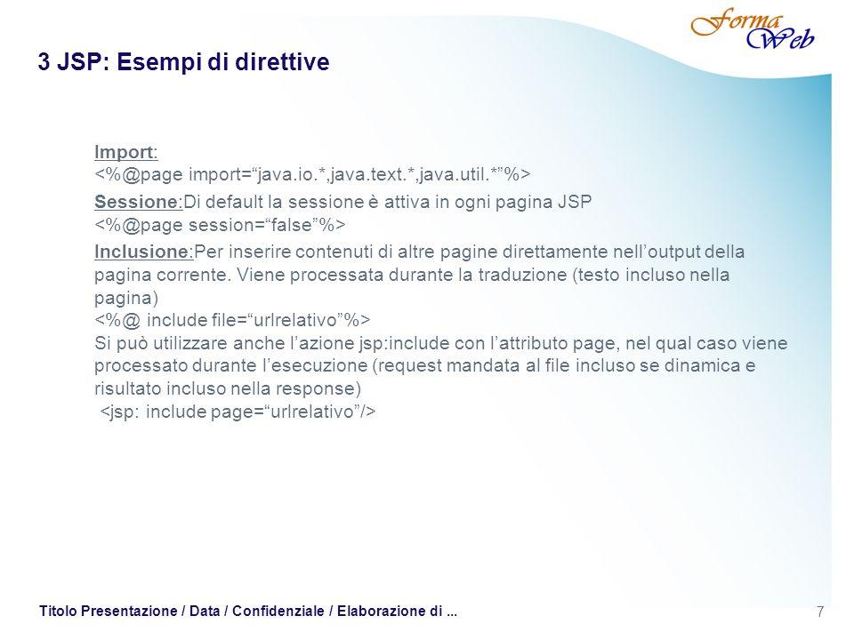 7 Titolo Presentazione / Data / Confidenziale / Elaborazione di... 3 JSP: Esempi di direttive Import: Sessione:Di default la sessione è attiva in ogni