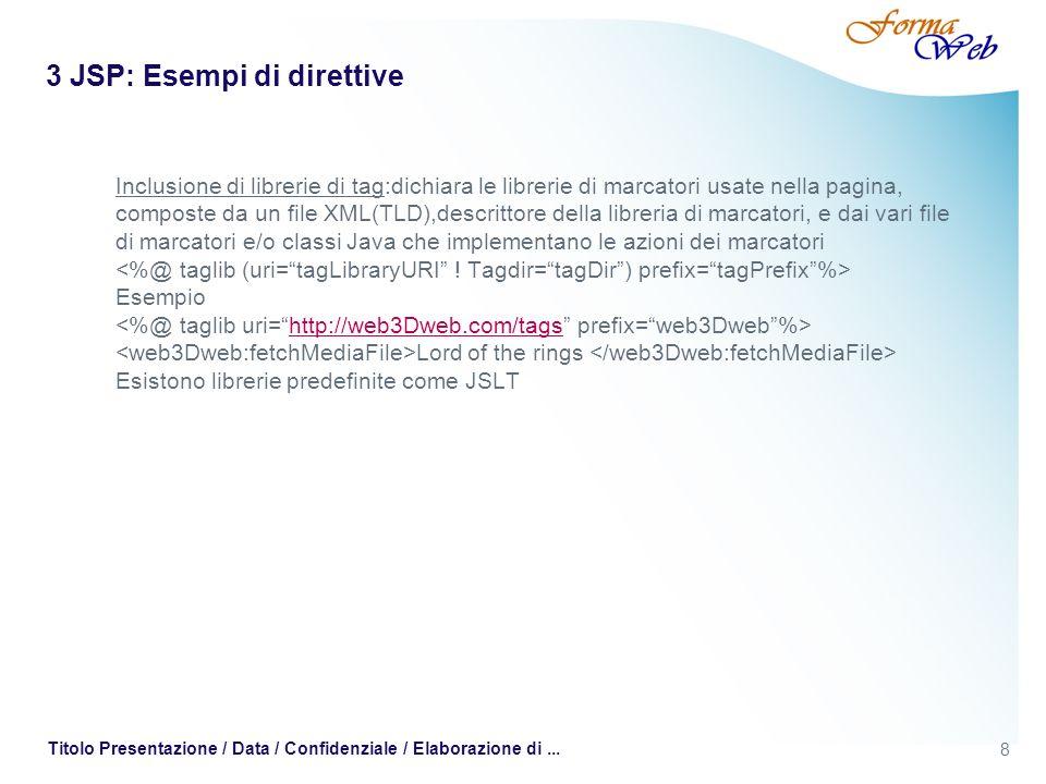 8 Titolo Presentazione / Data / Confidenziale / Elaborazione di... 3 JSP: Esempi di direttive Inclusione di librerie di tag:dichiara le librerie di ma
