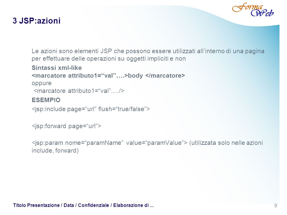 9 Titolo Presentazione / Data / Confidenziale / Elaborazione di... 3 JSP:azioni Le azioni sono elementi JSP che possono essere utilizzati allinterno d