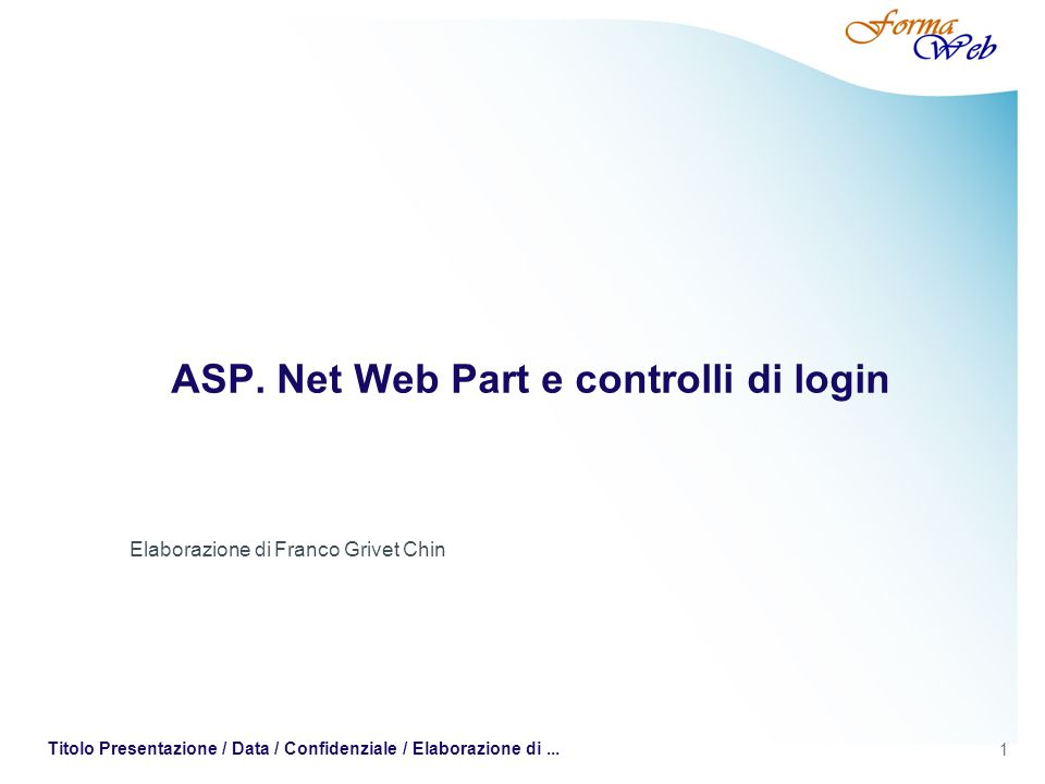 1 Titolo Presentazione / Data / Confidenziale / Elaborazione di... ASP. Net Web Part e controlli di login Elaborazione di Franco Grivet Chin