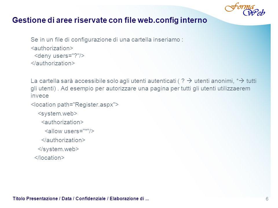 6 Titolo Presentazione / Data / Confidenziale / Elaborazione di... Gestione di aree riservate con file web.config interno Se in un file di configurazi