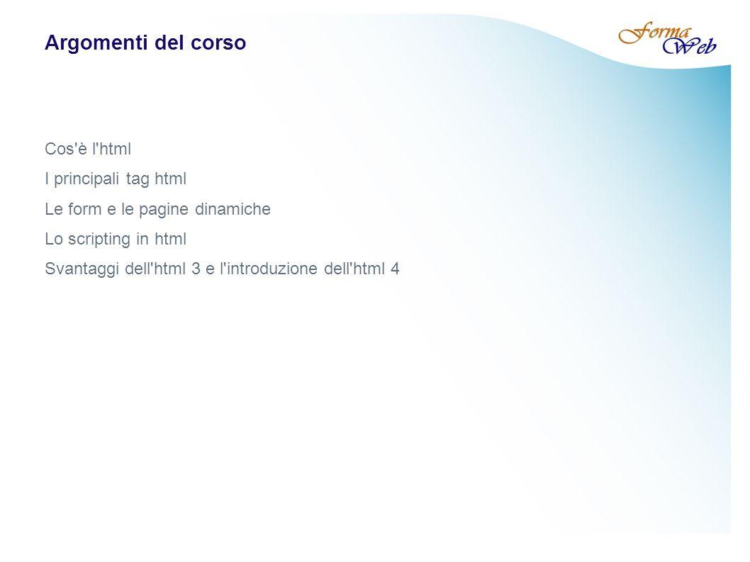 Argomenti del corso Cos è l html I principali tag html Le form e le pagine dinamiche Lo scripting in html Svantaggi dell html 3 e l introduzione dell html 4