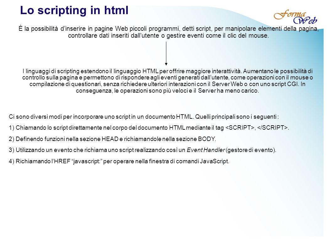 Lo scripting in html È la possibilità dinserire in pagine Web piccoli programmi, detti script, per manipolare elementi della pagina, controllare dati inseriti dallutente o gestire eventi come il clic del mouse.