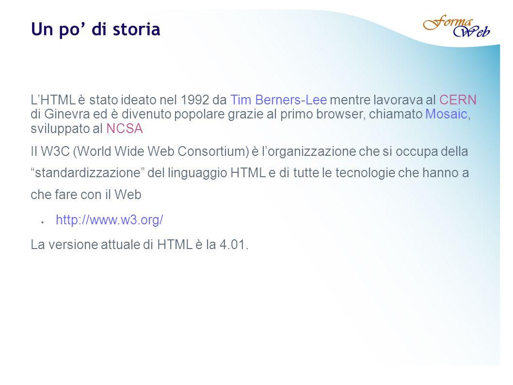 Un po di storia LHTML è stato ideato nel 1992 da Tim Berners-Lee mentre lavorava al CERN di Ginevra ed è divenuto popolare grazie al primo browser, chiamato Mosaic, sviluppato al NCSA Il W3C (World Wide Web Consortium) è lorganizzazione che si occupa della standardizzazione del linguaggio HTML e di tutte le tecnologie che hanno a che fare con il Web http://www.w3.org/ La versione attuale di HTML è la 4.01.