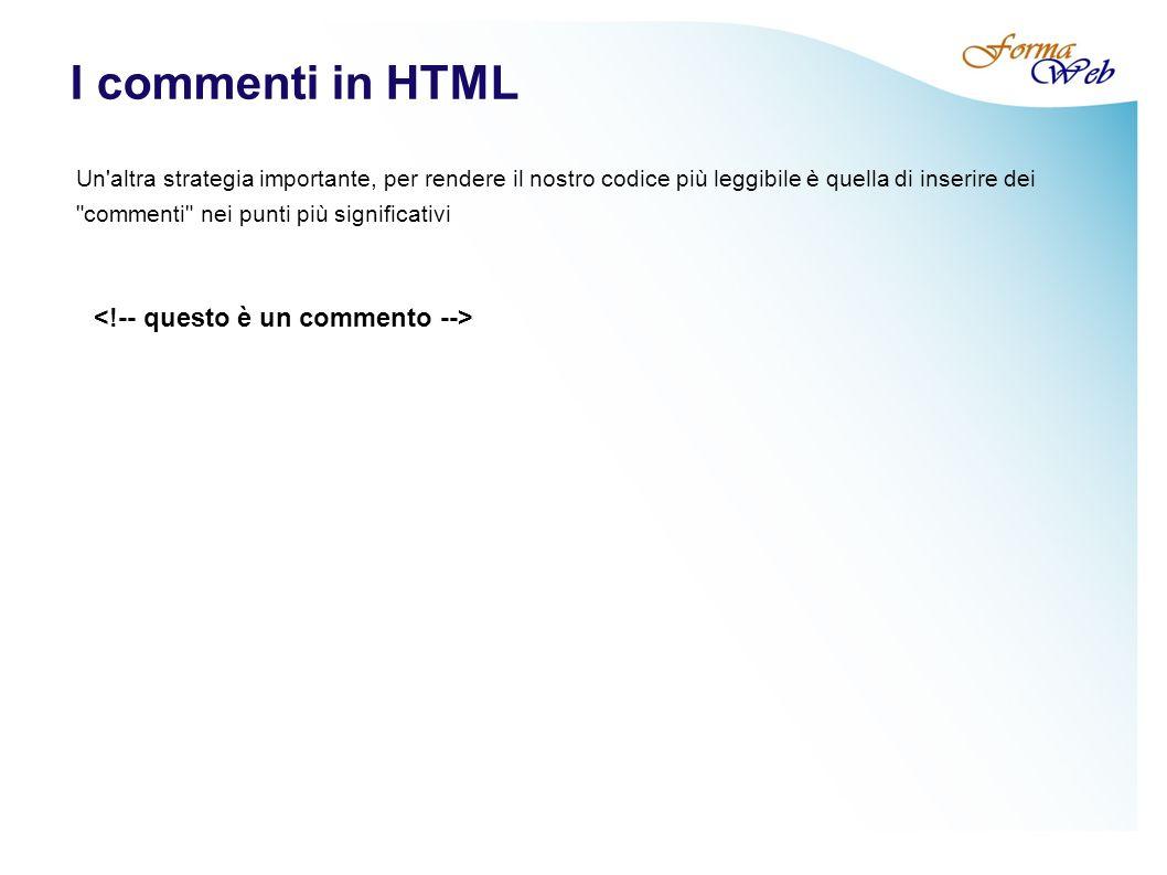 I commenti in HTML Un altra strategia importante, per rendere il nostro codice più leggibile è quella di inserire dei commenti nei punti più significativi