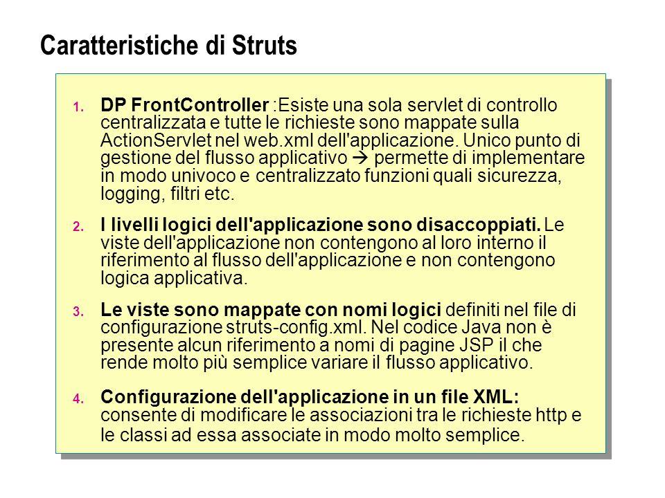 Caratteristiche di Struts 1. DP FrontController :Esiste una sola servlet di controllo centralizzata e tutte le richieste sono mappate sulla ActionServ