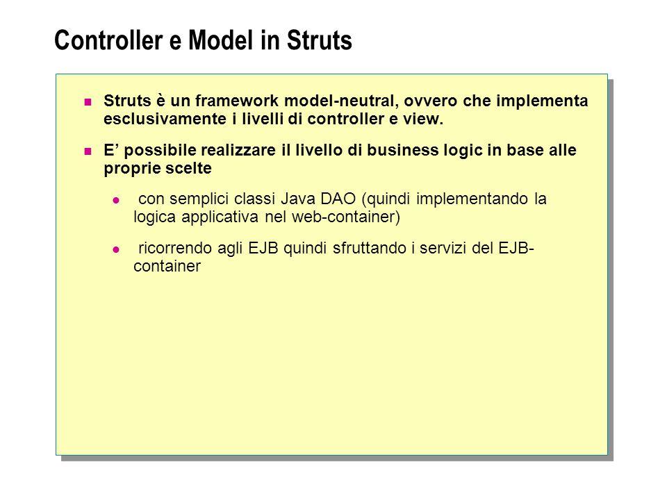 Controller e Model in Struts Struts è un framework model-neutral, ovvero che implementa esclusivamente i livelli di controller e view. E possibile rea