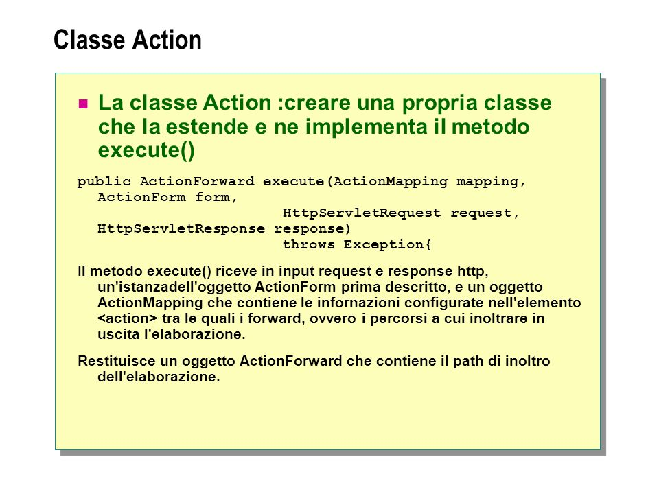 Classe Action La classe Action :creare una propria classe che la estende e ne implementa il metodo execute() public ActionForward execute(ActionMapping mapping, ActionForm form, HttpServletRequest request, HttpServletResponse response) throws Exception{ Il metodo execute() riceve in input request e response http, un istanzadell oggetto ActionForm prima descritto, e un oggetto ActionMapping che contiene le infornazioni configurate nell elemento tra le quali i forward, ovvero i percorsi a cui inoltrare in uscita l elaborazione.