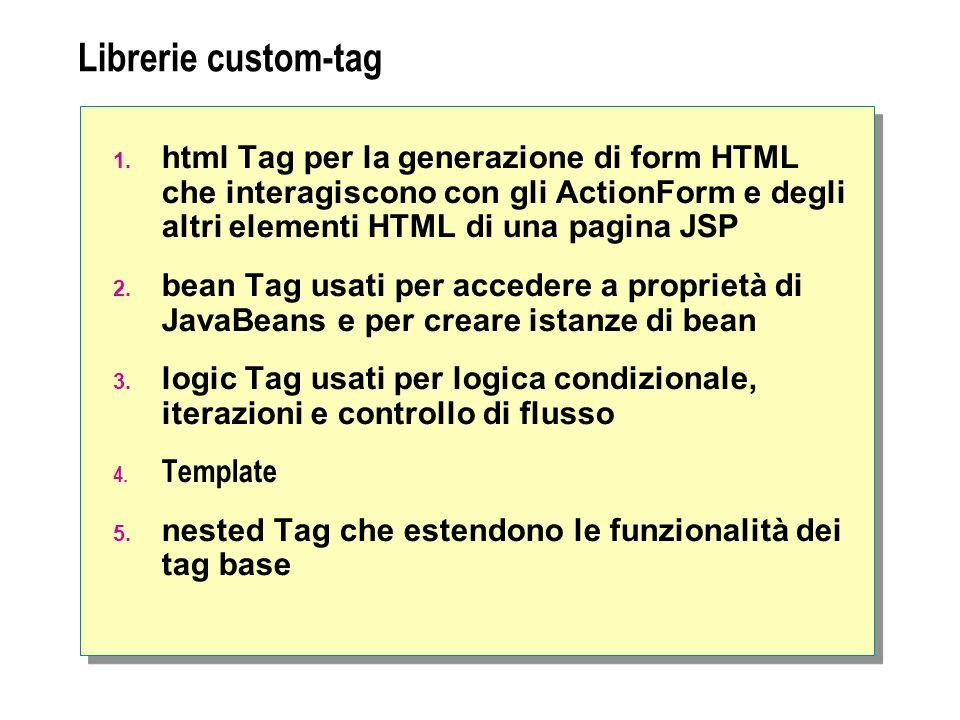 Librerie custom-tag 1. html Tag per la generazione di form HTML che interagiscono con gli ActionForm e degli altri elementi HTML di una pagina JSP 2.