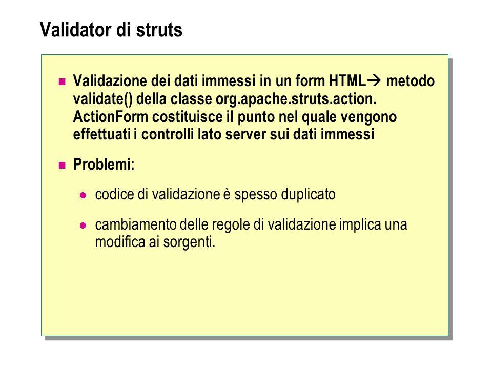 Validator di struts Validazione dei dati immessi in un form HTML metodo validate() della classe org.apache.struts.action. ActionForm costituisce il pu