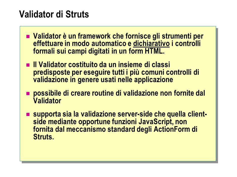 Validator di Struts Validator è un framework che fornisce gli strumenti per effettuare in modo automatico e dichiarativo i controlli formali sui campi digitati in un form HTML.