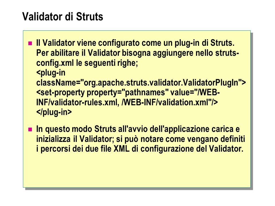 Validator di Struts Il Validator viene configurato come un plug-in di Struts. Per abilitare il Validator bisogna aggiungere nello struts- config.xml l