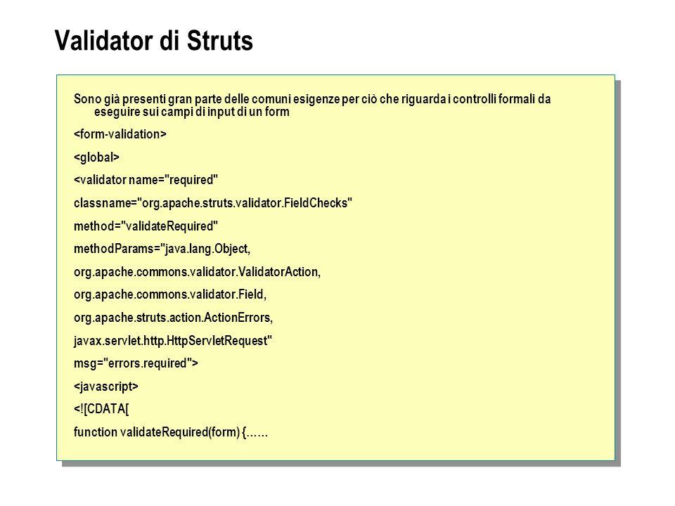 Validator di Struts Sono già presenti gran parte delle comuni esigenze per ciò che riguarda i controlli formali da eseguire sui campi di input di un form <validator name= required classname= org.apache.struts.validator.FieldChecks method= validateRequired methodParams= java.lang.Object, org.apache.commons.validator.ValidatorAction, org.apache.commons.validator.Field, org.apache.struts.action.ActionErrors, javax.servlet.http.HttpServletRequest msg= errors.required > <![CDATA[ function validateRequired(form) {……