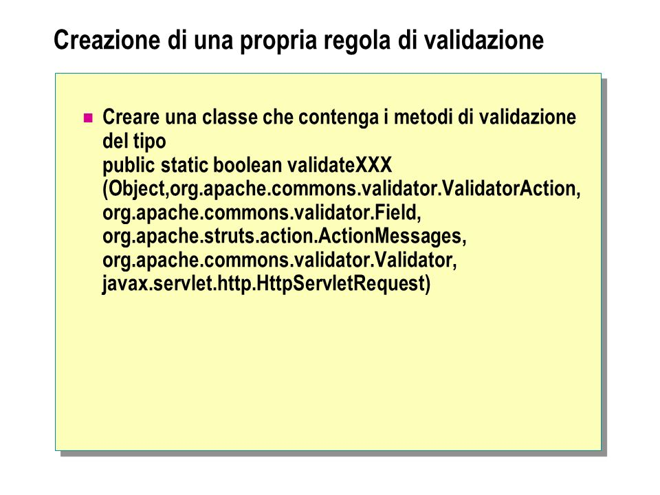Creazione di una propria regola di validazione Creare una classe che contenga i metodi di validazione del tipo public static boolean validateXXX (Object,org.apache.commons.validator.ValidatorAction, org.apache.commons.validator.Field, org.apache.struts.action.ActionMessages, org.apache.commons.validator.Validator, javax.servlet.http.HttpServletRequest)
