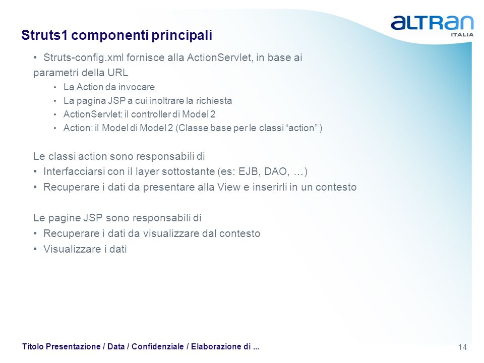 14 Titolo Presentazione / Data / Confidenziale / Elaborazione di... Struts1 componenti principali Struts-config.xml fornisce alla ActionServlet, in ba