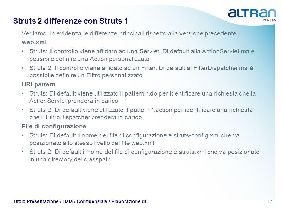 17 Titolo Presentazione / Data / Confidenziale / Elaborazione di... Struts 2 differenze con Struts 1 Vediamo in evidenza le differenze principali risp