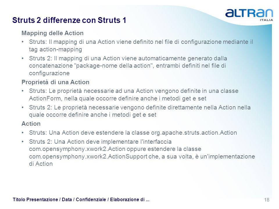 18 Titolo Presentazione / Data / Confidenziale / Elaborazione di... Struts 2 differenze con Struts 1 Mapping delle Action Struts: Il mapping di una Ac