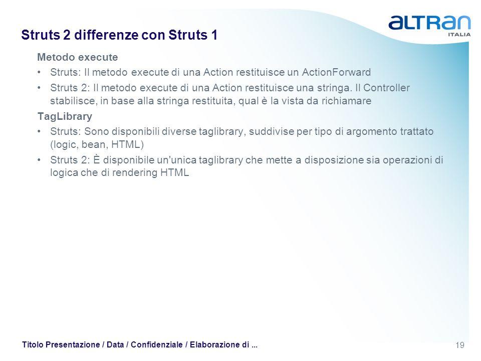 19 Titolo Presentazione / Data / Confidenziale / Elaborazione di... Struts 2 differenze con Struts 1 Metodo execute Struts: Il metodo execute di una A