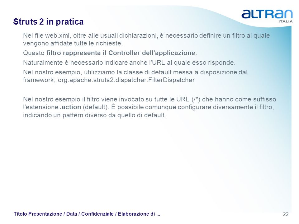 22 Titolo Presentazione / Data / Confidenziale / Elaborazione di... Struts 2 in pratica Nel file web.xml, oltre alle usuali dichiarazioni, è necessari