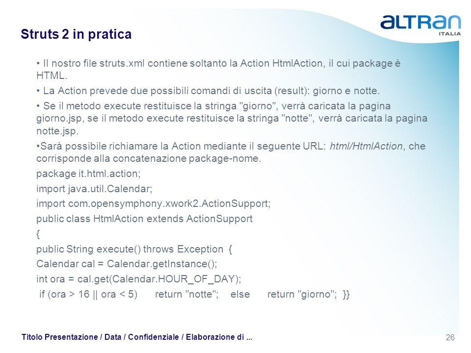 26 Titolo Presentazione / Data / Confidenziale / Elaborazione di... Struts 2 in pratica Il nostro file struts.xml contiene soltanto la Action HtmlActi
