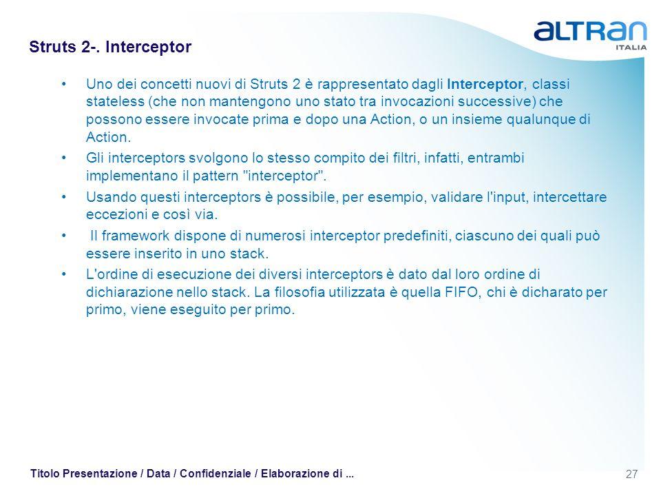 27 Titolo Presentazione / Data / Confidenziale / Elaborazione di... Struts 2-. Interceptor Uno dei concetti nuovi di Struts 2 è rappresentato dagli In