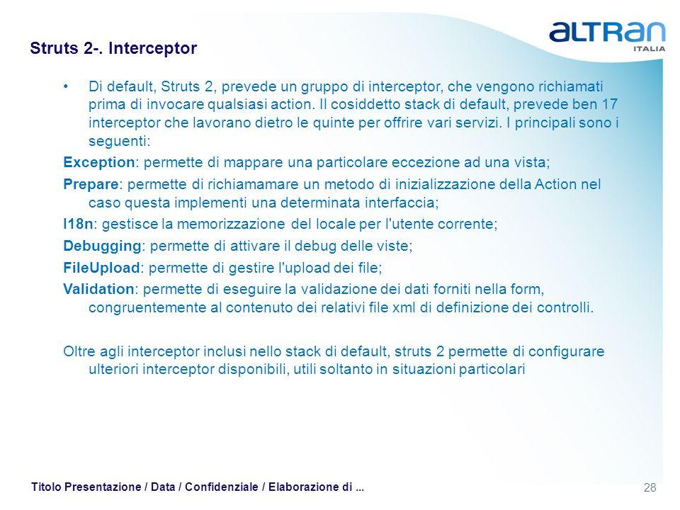 28 Titolo Presentazione / Data / Confidenziale / Elaborazione di... Struts 2-. Interceptor Di default, Struts 2, prevede un gruppo di interceptor, che