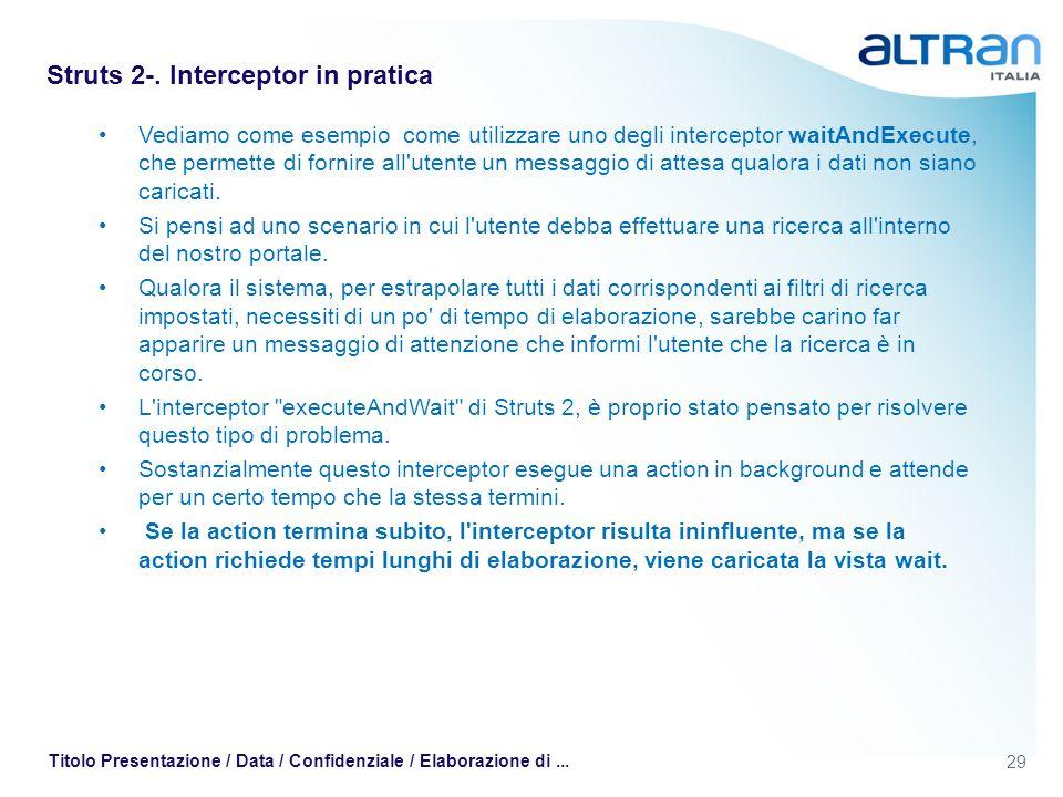 29 Titolo Presentazione / Data / Confidenziale / Elaborazione di... Struts 2-. Interceptor in pratica Vediamo come esempio come utilizzare uno degli i
