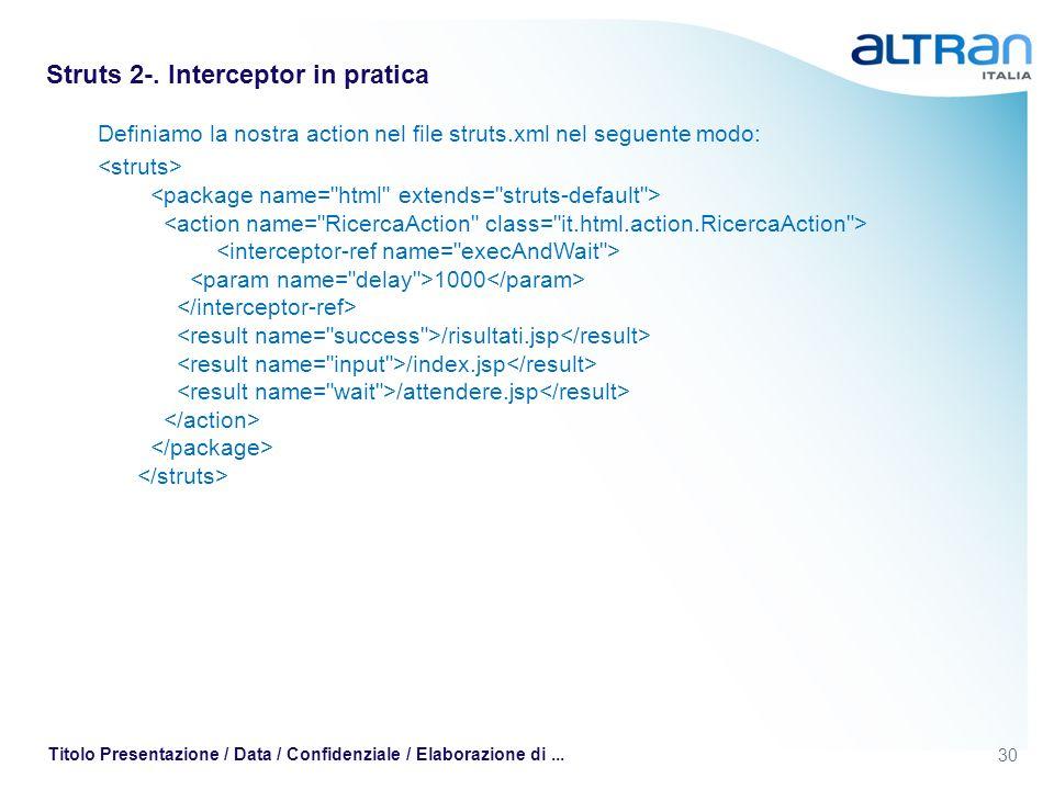 30 Titolo Presentazione / Data / Confidenziale / Elaborazione di... Struts 2-. Interceptor in pratica Definiamo la nostra action nel file struts.xml n